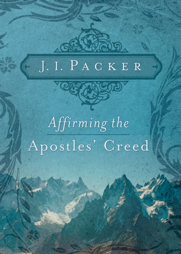 Affirming the Apostles' Creed ebook by J. I. Packer