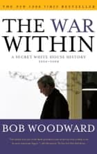 The War Within - A Secret White House History 2006-2008 ebook by Bob Woodward