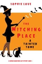 The Witching Place: A Tainted Tome (A Curious Bookstore Cozy Mystery—Book 5) ebook by Sophie Love