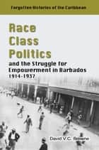 Race, Class, Politics and the Struggle for Empowerment in Barbados, 1914 - 1937 ebook by David V.C Browne