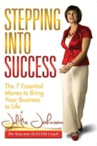 Stepping into Success - The 7 Essential Moves to Bring Your Business to Life ebook by Julie Johnson