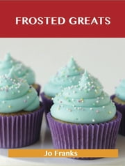 Frosted Greats: Delicious Frosted Recipes, The Top 93 Frosted Recipes ebook by Jo Franks