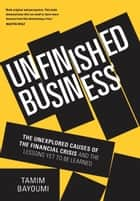 Unfinished Business - The Unexplored Causes of the Financial Crisis and the Lessons Yet to be Learned ebook by Tamim Bayoumi