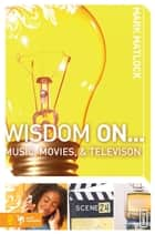 Wisdom On … Music, Movies and Television ebook by Mark Matlock