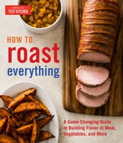 How to Roast Everything - A Game-Changing Guide to Building Flavor in Meat, Vegetables, and More ebook by America's Test Kitchen