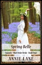Mail Order Bride - Spring Belle - Seasons, #4 ebook by Annie Lane