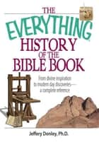 The Everything History Of The Bible Book - From Divine Inspiration to Modern-Day Discoveries--a Complete Reference ebook by Jeffery Donley