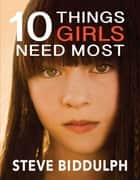 Ten Things Girls Need Most ebook by Steve Biddulph