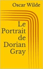 Le Portrait de Dorian Gray ebook by Oscar Wilde