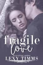 Fragile Love - Fragile Series, #3 ebook by Lexy Timms