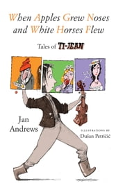 When Apples Grew Noses and White Horses Flew - Tales of Ti-Jean ebook by Jan Andrews,Dusan Petricic