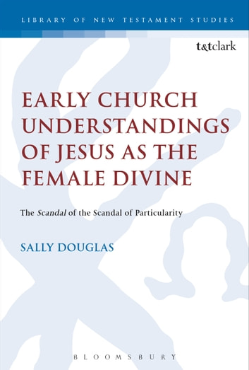 Early Church Understandings of Jesus as the Female Divine - The Scandal of the Scandal of Particularity ebook by Revd Dr Sally Douglas