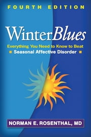 Winter Blues, Fourth Edition - Everything You Need to Know to Beat Seasonal Affective Disorder ebook by Norman E. Rosenthal, MD