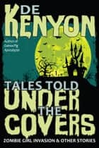 Tales Told Under the Covers: Zombie Girl Invasion & Other Stories ebook by De Kenyon