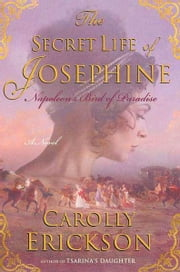 The Secret Life of Josephine - Napoleon's Bird of Paradise ebook by Carolly Erickson