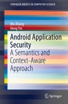 Android Application Security - A Semantics and Context-Aware Approach ebook by Mu Zhang, Heng Yin