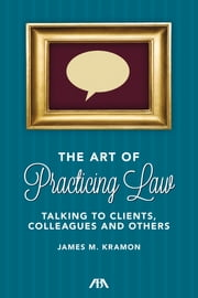 The Art of Practicing Law - Talking to Clients and Colleagues ebook by James M. Kramon