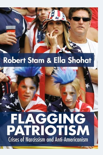 Flagging Patriotism - Crises of Narcissism and Anti-Americanism ebook by Ella Shohat,Robert Stam