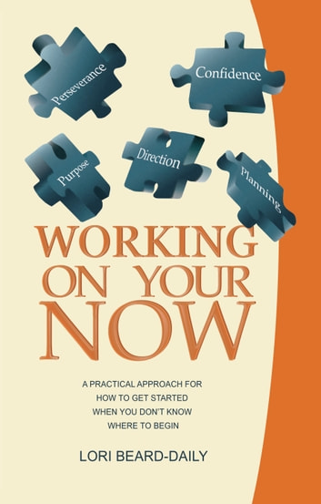 Working On Your Now - A Practical Approach for How to Get Started When You Don't Know Where to Begin ebook by Lori Beard Daily