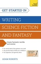 Get Started in Writing Science Fiction and Fantasy - How to write compelling and imaginative sci-fi and fantasy fiction ebook by Adam Roberts
