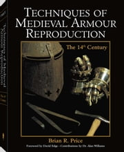 Techniques of Medieval Armour Reproduction - The 14th Century ebook by Brian Price