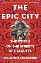 The Epic City - The World on the Streets of Calcutta ebook by Mr Kushanava Choudhury