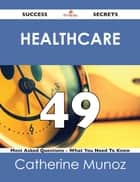 Healthcare 49 Success Secrets - 49 Most Asked Questions On Healthcare - What You Need To Know ebook by Catherine Munoz