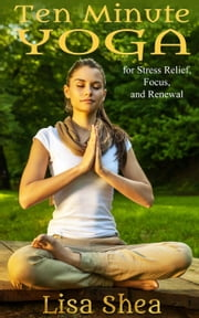 Ten Minute Yoga for Stress Relief, Focus, and Renewal ebook by Lisa Shea