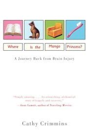 Where Is the Mango Princess? - A Journey Back From Brain Injury ebook by Cathy Crimmins