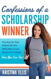 Confessions of a Scholarship Winner - The Secrets That Helped Me Win $500,000 in Free Money for College. How You Can Too. ebook by Kobo.Web.Store.Products.Fields.ContributorFieldViewModel