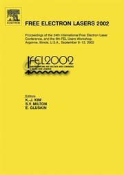 Free Electron Lasers 2002 - Proceedings of the 24th International Free Electron Laser Conference and the 9th FEL Users Workshop, Argonne, Illinois, U.S.A., September 9-13, 2002 ebook by K.-J. Kim,S.V. Milton,E. Gluskin
