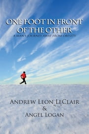 One Foot in Front of the Other - A Man's Journey Away from Obesity ebook by Angel Logan, Andrew Leon LeClair