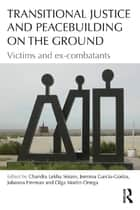 Transitional Justice and Peacebuilding on the Ground - Victims and Ex-Combatants eBook by Chandra Lekha Sriram, Jemima García-Godos, Johanna Herman,...