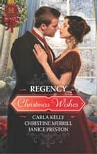 Regency Christmas Wishes - A Holiday Regency Historical Romance ebook by Carla Kelly, Christine Merrill, Janice Preston