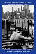 The Gay Metropolis - The Landmark History of Gay Life in America ebook by Charles Kaiser