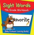 Sight Words 4th Grade Workbook (Baby Professor Learning Books) ebook by Baby Professor