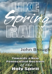 Like Spring Rain - Towards a New Pentecostal Doctrine of the Holy Spirit. ebook by John Brough