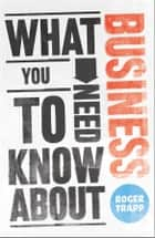 What You Need to Know about Business ebook by Roger Trapp, Sumeet Desai, George Buckley