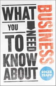 What You Need to Know about Business ebook by Roger Trapp,Sumeet Desai,George Buckley