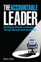 The Accountable Leader - Developing Effective Leadership Through Managerial Accountability ebook by Brian Dive