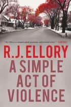 A Simple Act of Violence ebook by R. J. Ellory