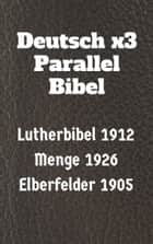 Deutsch x3 Parallel Bibel - Lutherbibel 1912 - Menge 1926 - Elberfelder 1905 ebook by TruthBeTold Ministry, Joern Andre Halseth, Martin Luther,...