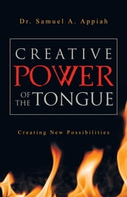 Creative Power of the Tongue - Creating New Possibilities ebook by Dr. Samuel A. Appiah