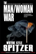 The Man/Woman War: A Dystopian Science-fiction Novel ebook by Wayne Kyle Spitzer