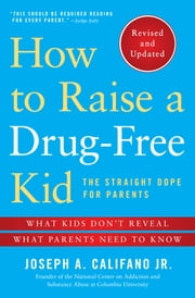 How to Raise a Drug-Free Kid - The Straight Dope for Parents ebook by Joseph A. Califano Jr.