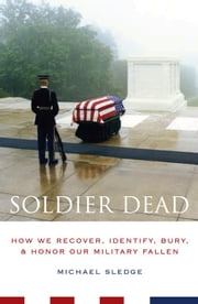 Soldier Dead - How We Recover, Identify, Bury, and Honor Our Military Fallen ebook by Michael Sledge