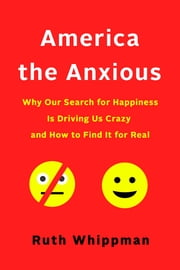 America the Anxious - How to Calm Down, Stop Worrying, and Find Happiness ebook by Ruth Whippman