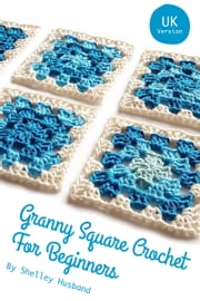 Granny Square Crochet for Beginners UK Version ebook by Shelley Husband
