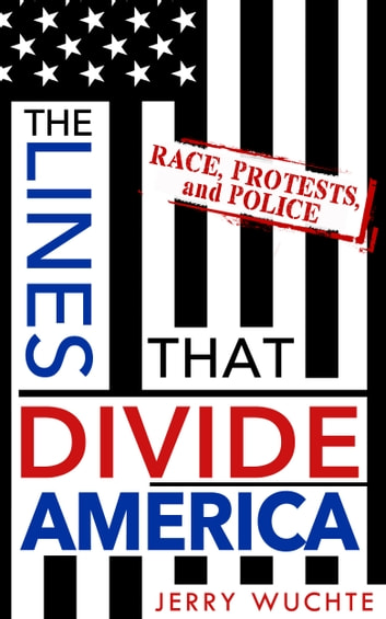 The Lines that Divide America - Race, Protests, and Police ebook by Jerry Wuchte
