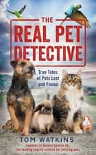 The Real Pet Detective - True Tales of Pets Lost and Found ebook by Tom Watkins